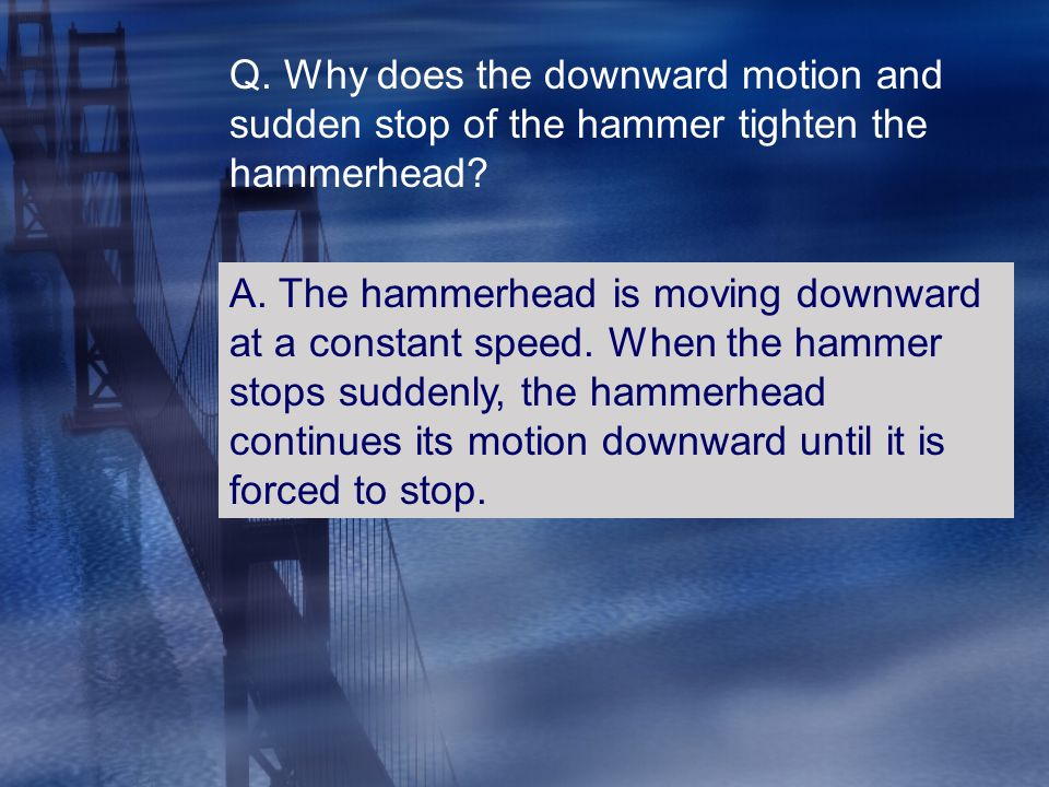 Q. Why does the downward motion and sudden stop of the hammer tighten the hammerhead? A. The hammerhead is moving downward at a constant speed. When t