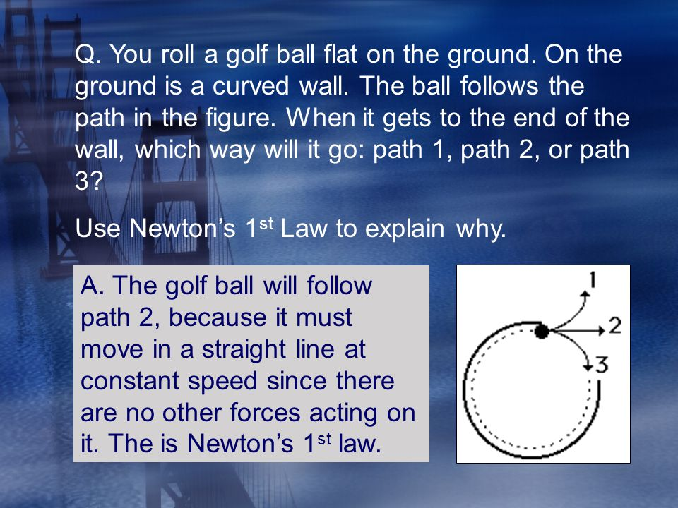 Q. You roll a golf ball flat on the ground. On the ground is a curved wall. The ball follows the path in the figure. When it gets to the end of the wa