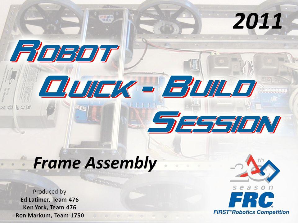Frame Assembly Produced by Ed Latimer, Team 476 Ken York, Team 476 Ron Markum, Team 1750 2011