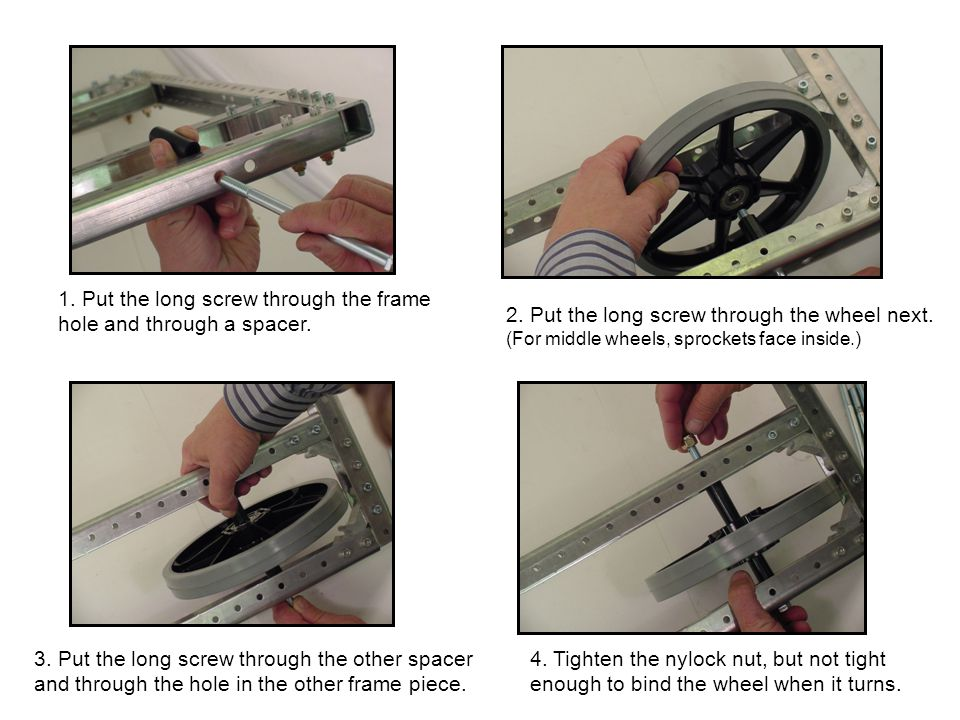 1. Put the long screw through the frame hole and through a spacer. 2. Put the long screw through the wheel next. (For middle wheels, sprockets face in