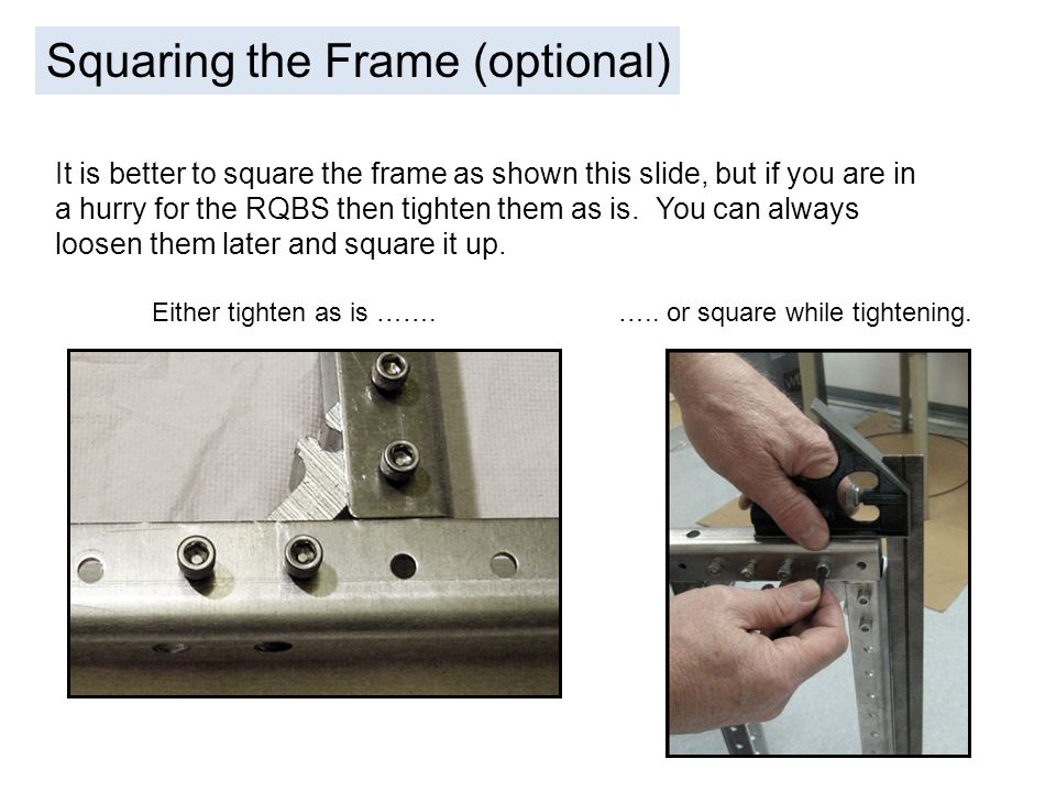 Squaring the Frame (optional) It is better to square the frame as shown this slide, but if you are in a hurry for the RQBS then tighten them as is. Yo