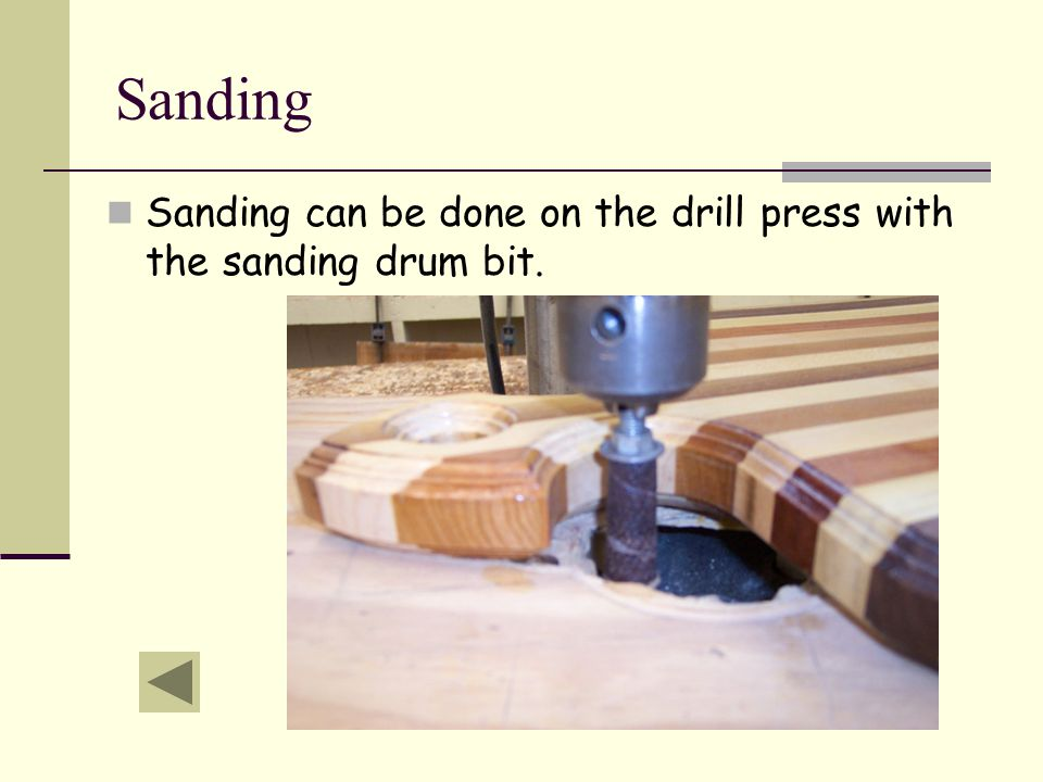 Sanding Sanding can be done on the drill press with the sanding drum bit.