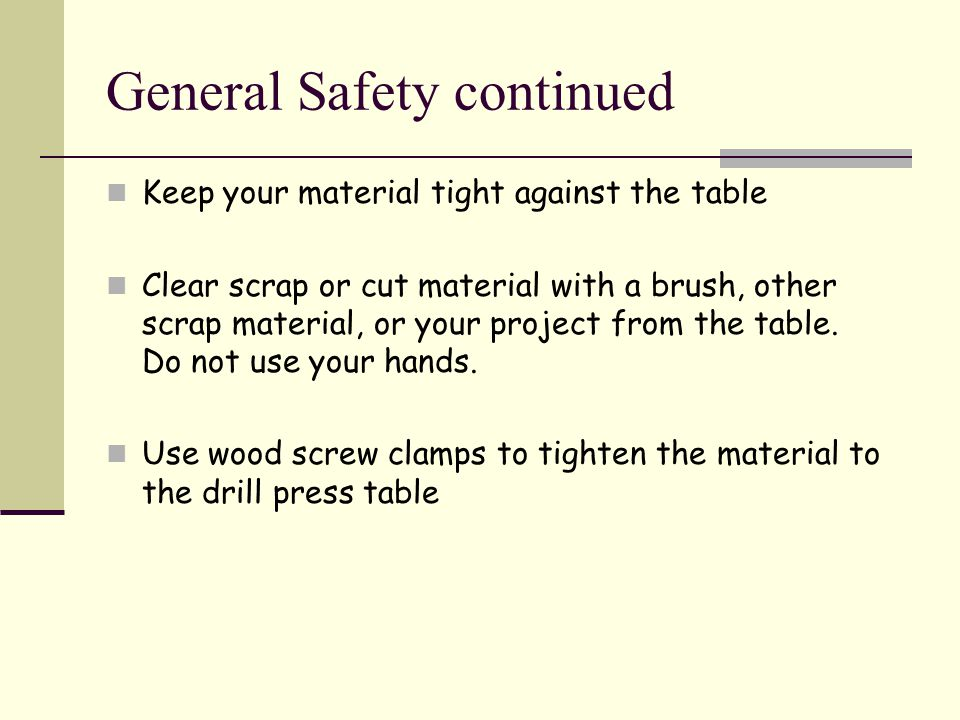 General Safety continued Keep your material tight against the table Clear scrap or cut material with a brush, other scrap material, or your project from the table.