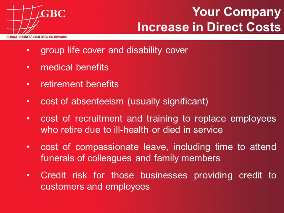 group life cover and disability cover medical benefits retirement benefits cost of absenteeism (usually significant) cost of recruitment and training to replace employees who retire due to ill-health or died in service cost of compassionate leave, including time to attend funerals of colleagues and family members Credit risk for those businesses providing credit to customers and employees Your Company Increase in Direct Costs