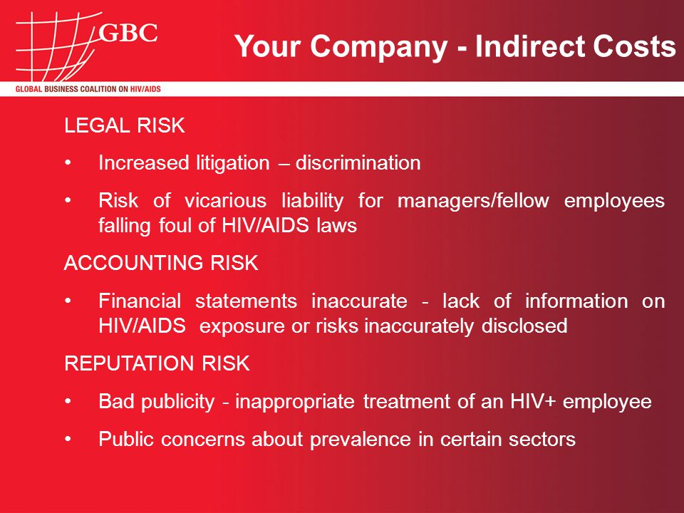 LEGAL RISK Increased litigation – discrimination Risk of vicarious liability for managers/fellow employees falling foul of HIV/AIDS laws ACCOUNTING RISK Financial statements inaccurate - lack of information on HIV/AIDS exposure or risks inaccurately disclosed REPUTATION RISK Bad publicity - inappropriate treatment of an HIV+ employee Public concerns about prevalence in certain sectors Your Company - Indirect Costs