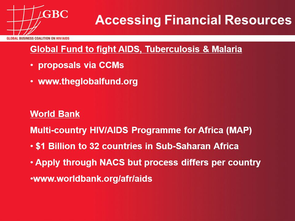 Accessing Financial Resources Global Fund to fight AIDS, Tuberculosis & Malaria proposals via CCMs www.theglobalfund.org World Bank Multi-country HIV/AIDS Programme for Africa (MAP) $1 Billion to 32 countries in Sub-Saharan Africa Apply through NACS but process differs per country www.worldbank.org/afr/aids