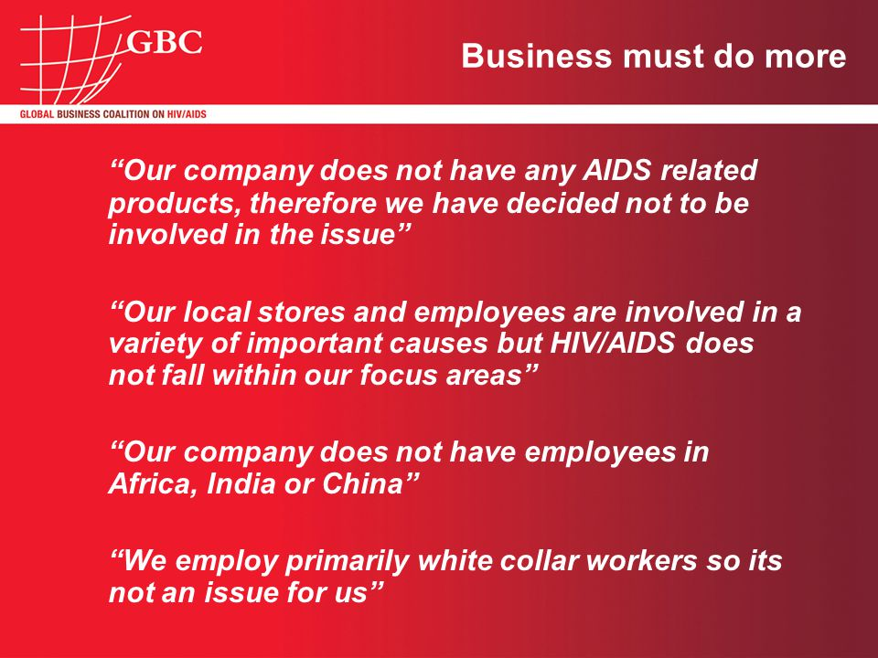 Business must do more Our company does not have any AIDS related products, therefore we have decided not to be involved in the issue Our local stores and employees are involved in a variety of important causes but HIV/AIDS does not fall within our focus areas Our company does not have employees in Africa, India or China We employ primarily white collar workers so its not an issue for us