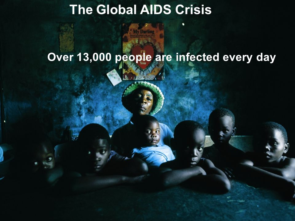 The Global AIDS Crisis Over 13,000 people are infected every day