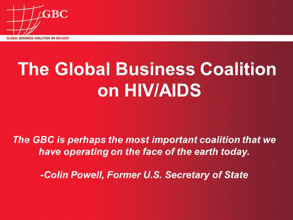 The Global Business Coalition on HIV/AIDS The GBC is perhaps the most important coalition that we have operating on the face of the earth today.