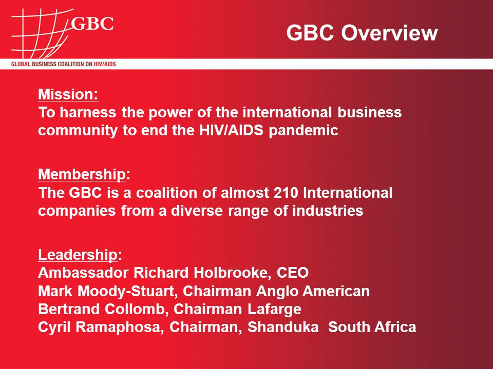 Mission: To harness the power of the international business community to end the HIV/AIDS pandemic Membership: The GBC is a coalition of almost 210 International companies from a diverse range of industries Leadership: Ambassador Richard Holbrooke, CEO Mark Moody-Stuart, Chairman Anglo American Bertrand Collomb, Chairman Lafarge Cyril Ramaphosa, Chairman, Shanduka South Africa GBC Overview