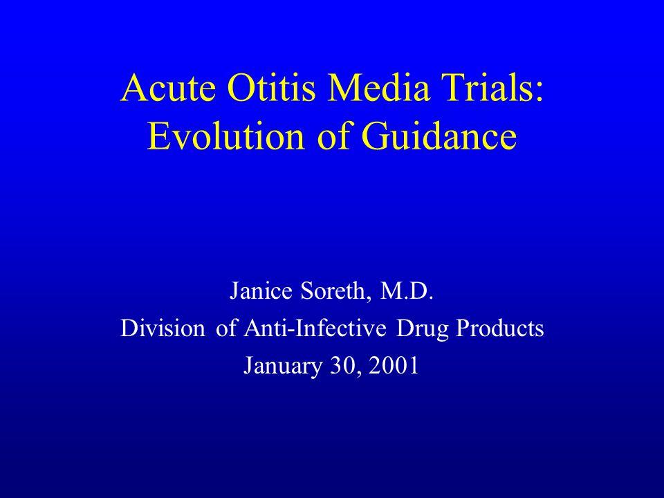 Acute Otitis Media Trials: Evolution of Guidance Janice Soreth, M.D.