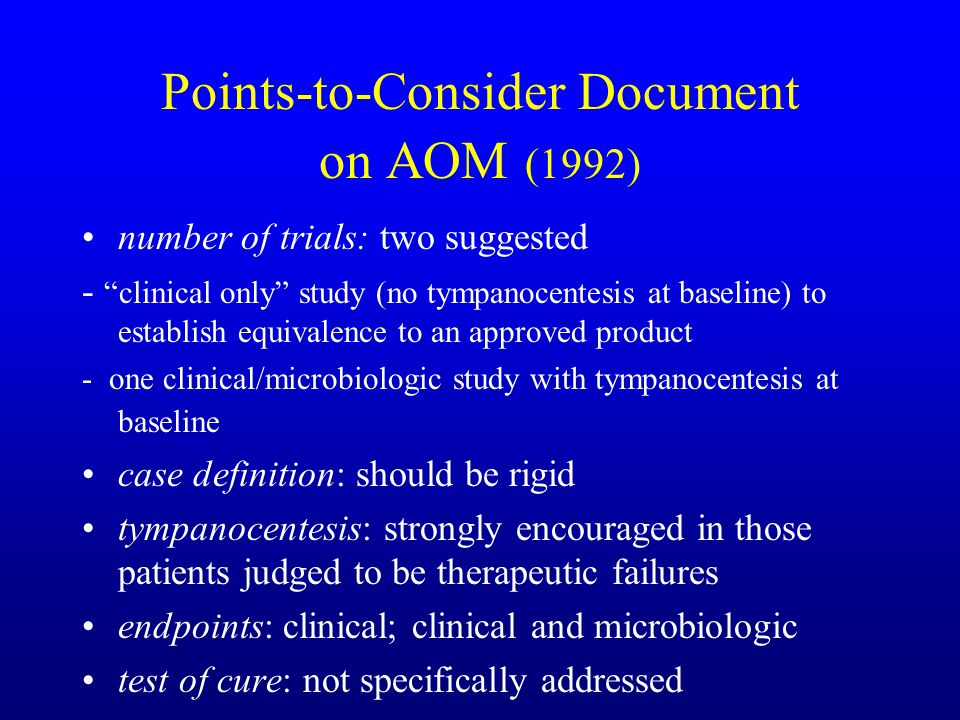Points-to-Consider Document on AOM (1992) number of trials: two suggested - clinical only study (no tympanocentesis at baseline) to establish equivalence to an approved product - one clinical/microbiologic study with tympanocentesis at baseline case definition: should be rigid tympanocentesis: strongly encouraged in those patients judged to be therapeutic failures endpoints: clinical; clinical and microbiologic test of cure: not specifically addressed
