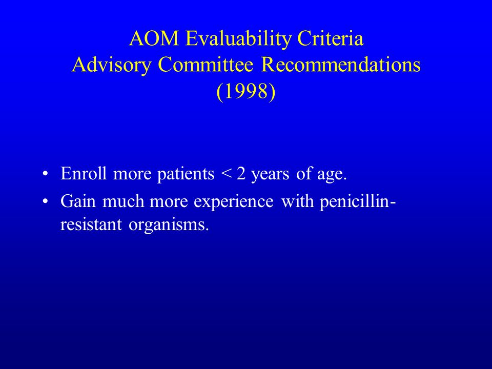 AOM Evaluability Criteria Advisory Committee Recommendations (1998) Enroll more patients < 2 years of age.