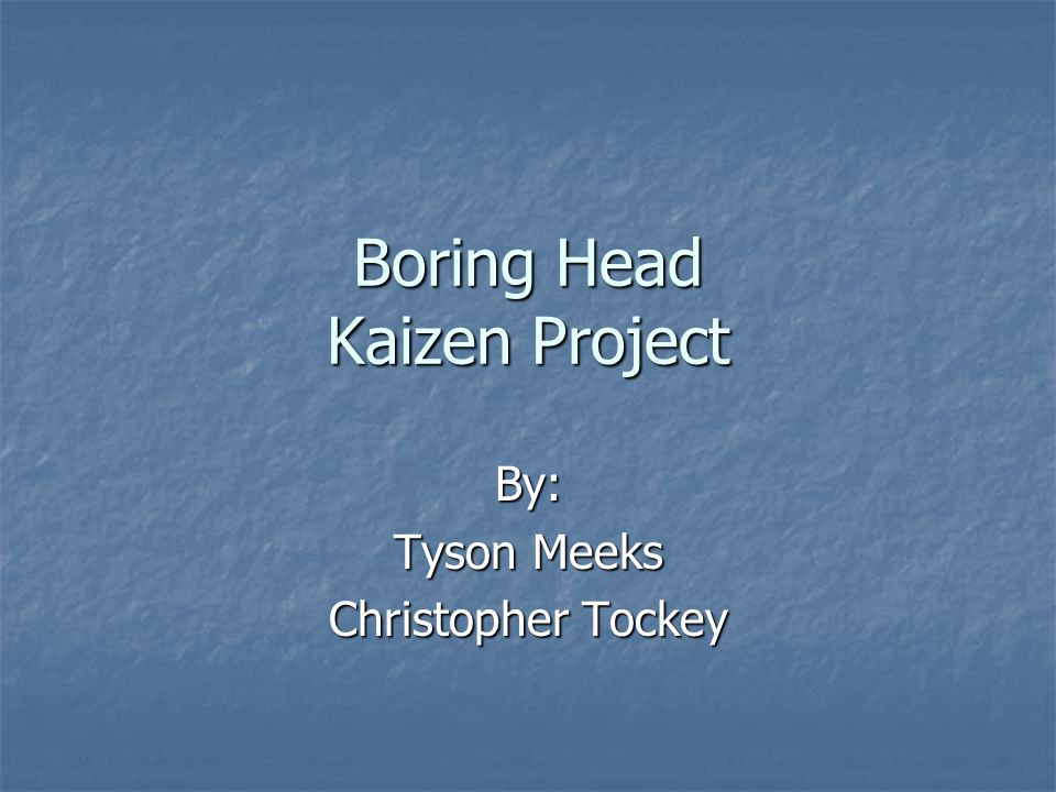 Boring Head Kaizen Project By: Tyson Meeks Christopher Tockey