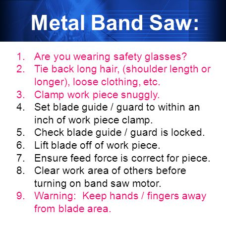 Metal Band Saw: 1.Are you wearing safety glasses.