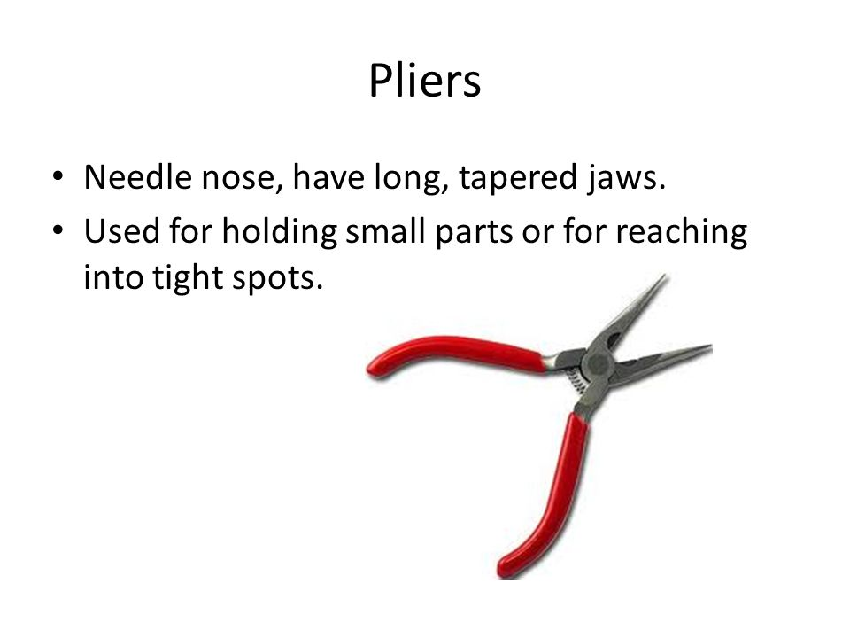 Pliers Needle nose, have long, tapered jaws.