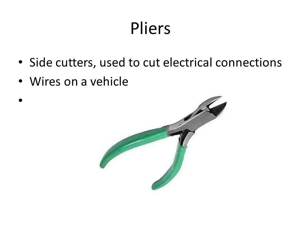 Pliers Side cutters, used to cut electrical connections Wires on a vehicle