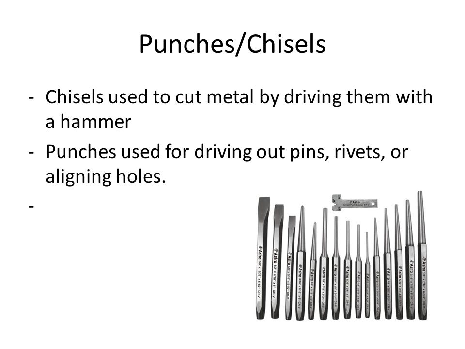 Punches/Chisels -Chisels used to cut metal by driving them with a hammer -Punches used for driving out pins, rivets, or aligning holes.