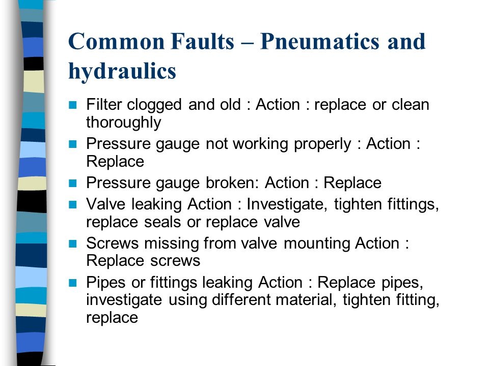 Common Faults – Pneumatics and hydraulics Filter clogged and old : Action : replace or clean thoroughly Pressure gauge not working properly : Action : Replace Pressure gauge broken: Action : Replace Valve leaking Action : Investigate, tighten fittings, replace seals or replace valve Screws missing from valve mounting Action : Replace screws Pipes or fittings leaking Action : Replace pipes, investigate using different material, tighten fitting, replace