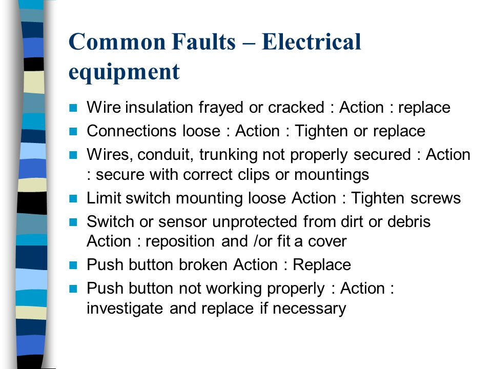 Common Faults – Electrical equipment Wire insulation frayed or cracked : Action : replace Connections loose : Action : Tighten or replace Wires, conduit, trunking not properly secured : Action : secure with correct clips or mountings Limit switch mounting loose Action : Tighten screws Switch or sensor unprotected from dirt or debris Action : reposition and /or fit a cover Push button broken Action : Replace Push button not working properly : Action : investigate and replace if necessary