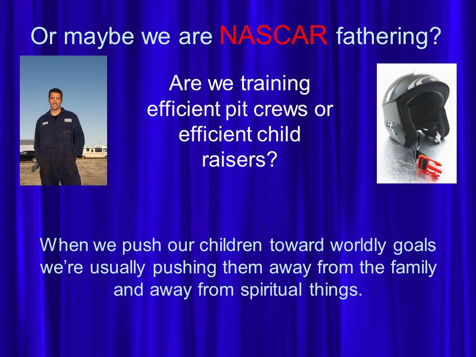 Or maybe we are NASCAR fathering.Are we training efficient pit crews or efficient child raisers.