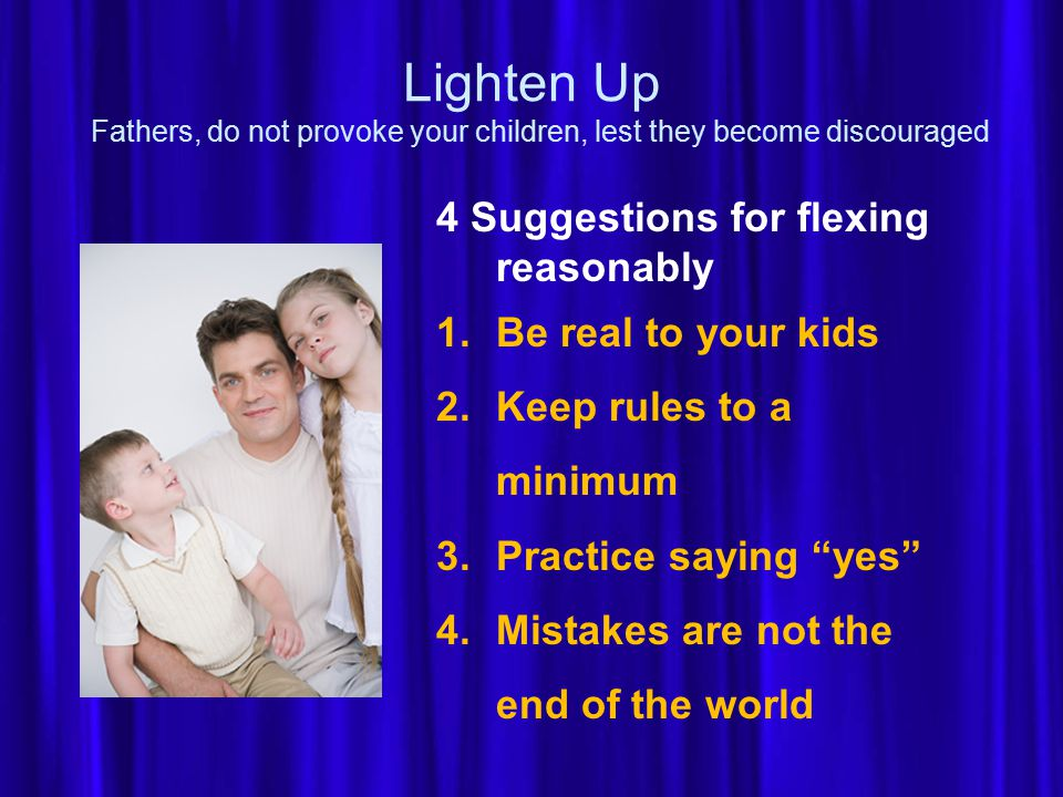 Lighten Up Fathers, do not provoke your children, lest they become discouraged 4 Suggestions for flexing reasonably 1.Be real to your kids 2.Keep rules to a minimum 3.Practice saying yes 4.Mistakes are not the end of the world