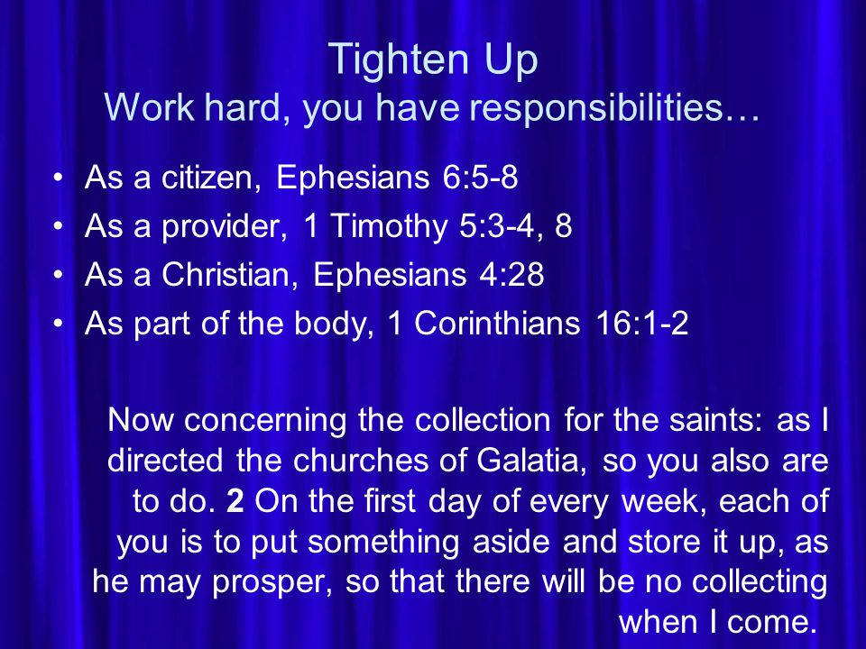Tighten Up Work hard, you have responsibilities… As a citizen, Ephesians 6:5-8 As a provider, 1 Timothy 5:3-4, 8 As a Christian, Ephesians 4:28 As part of the body, 1 Corinthians 16:1-2 Now concerning the collection for the saints: as I directed the churches of Galatia, so you also are to do.