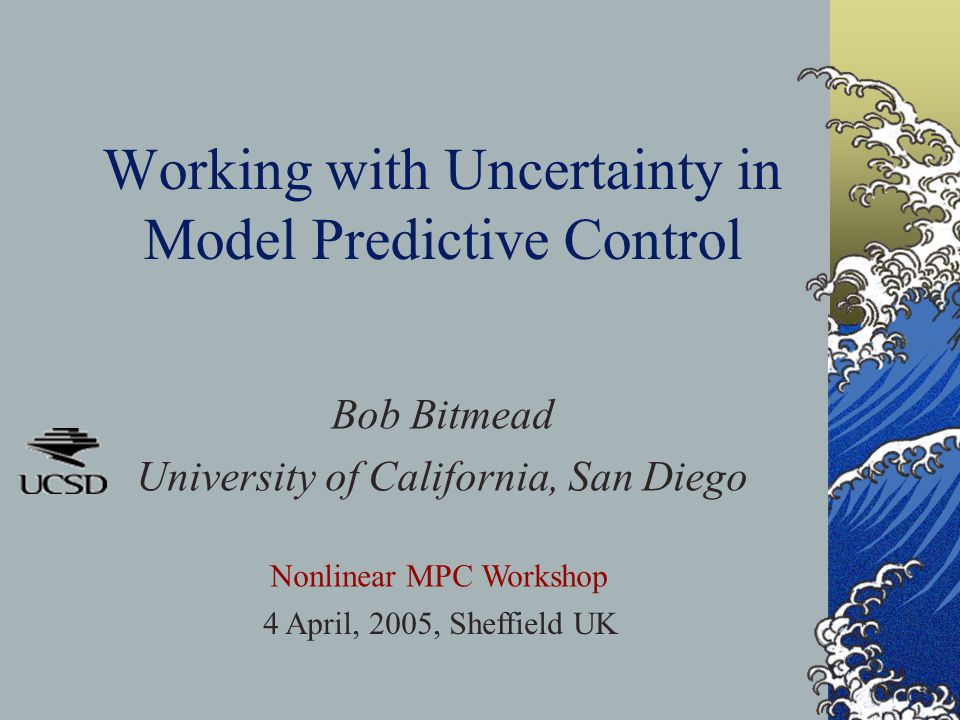 Working with Uncertainty in Model Predictive Control Bob Bitmead University of California, San Diego Nonlinear MPC Workshop 4 April, 2005, Sheffield U