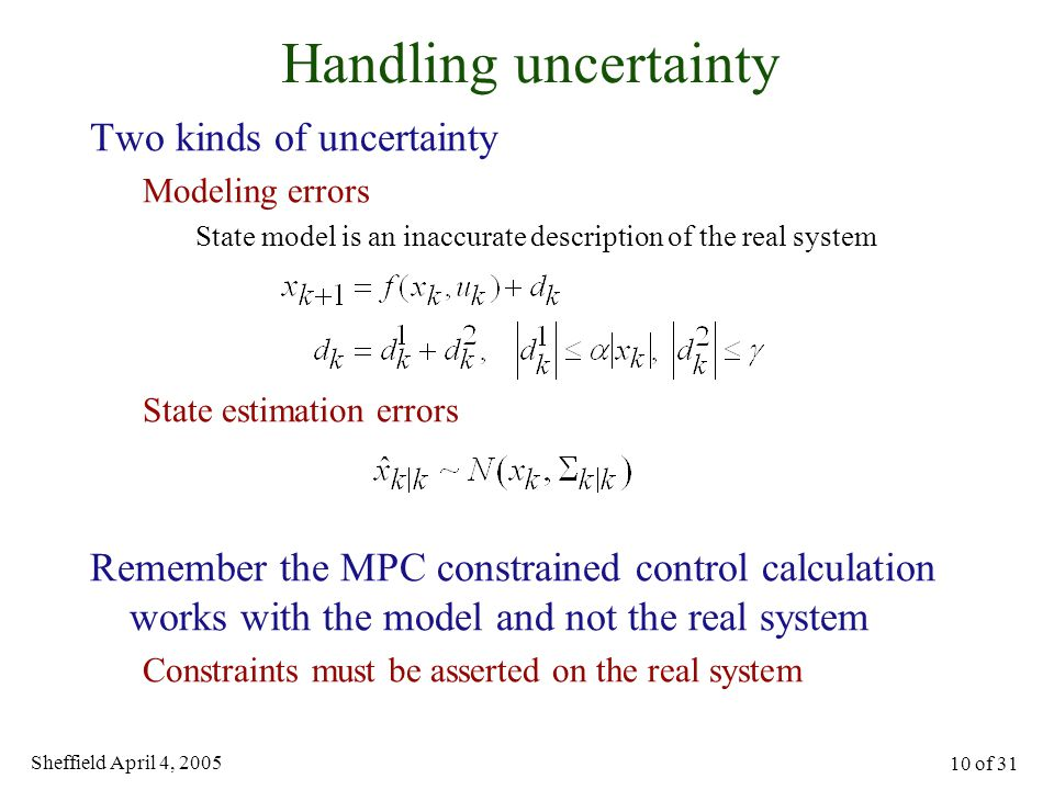 Sheffield April 4, 2005 10 of 31 Handling uncertainty Two kinds of uncertainty Modeling errors State model is an inaccurate description of the real sy