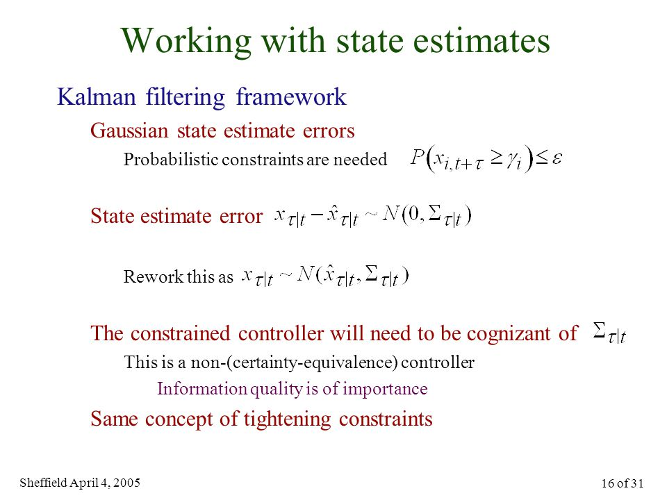 Sheffield April 4, 2005 16 of 31 Working with state estimates Kalman filtering framework Gaussian state estimate errors Probabilistic constraints are needed State estimate error Rework this as The constrained controller will need to be cognizant of This is a non-(certainty-equivalence) controller Information quality is of importance Same concept of tightening constraints