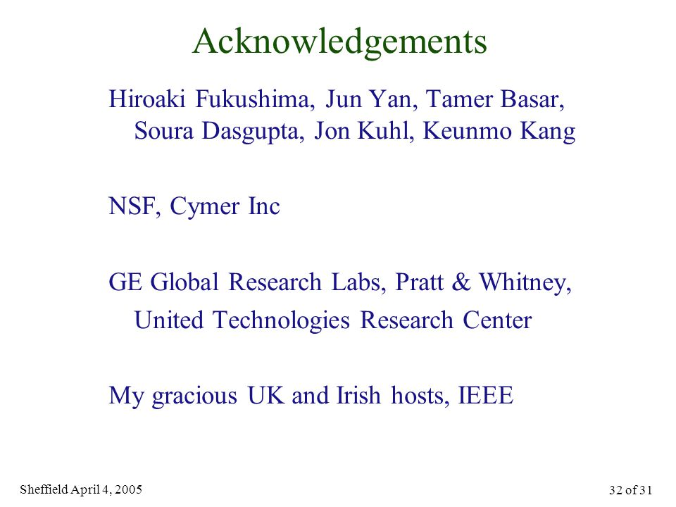 Sheffield April 4, 2005 32 of 31 Acknowledgements Hiroaki Fukushima, Jun Yan, Tamer Basar, Soura Dasgupta, Jon Kuhl, Keunmo Kang NSF, Cymer Inc GE Global Research Labs, Pratt & Whitney, United Technologies Research Center My gracious UK and Irish hosts, IEEE