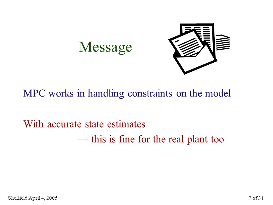 Sheffield April 4, 2005 7 of 31 Message MPC works in handling constraints on the model With accurate state estimates — this is fine for the real plant too