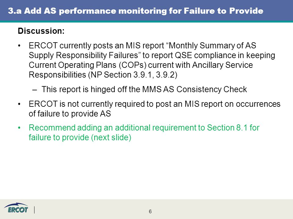 7 3.a Add AS performance monitoring for Failure to Provide Discussion: Recommend adding the additional requirement language to Section 8.1, QSE and Resource Performance Monitoring,* to indicate that ERCOT shall monitor/report QSE/Resource performance for failure to provide, applicable to events when: The AS capacity is replaced, in whole or in part, in a SASM The AS capacity is not replaced, in whole or in part * * this language was previously proposed in NPRR349