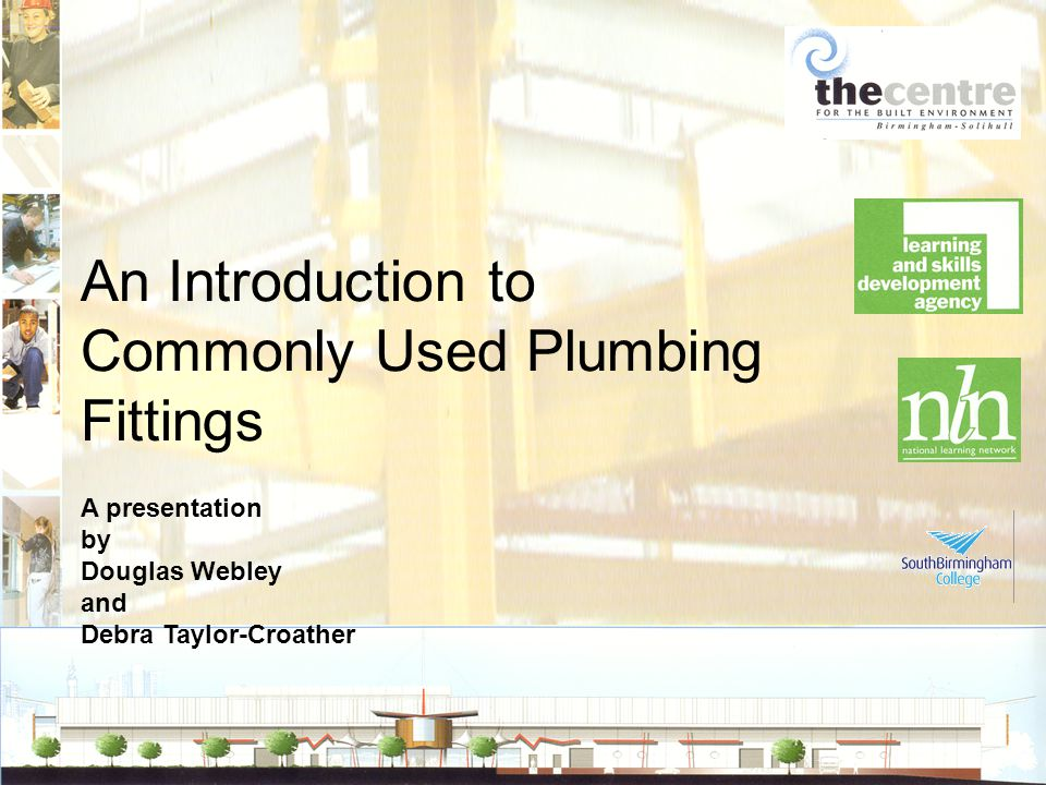 An Introduction to Commonly Used Plumbing Fittings A presentation by Douglas Webley and Debra Taylor-Croather