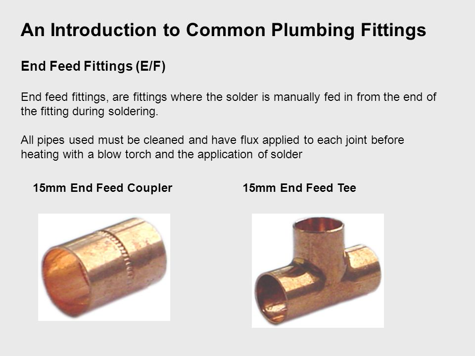 End Feed Fittings (E/F) End feed fittings, are fittings where the solder is manually fed in from the end of the fitting during soldering.