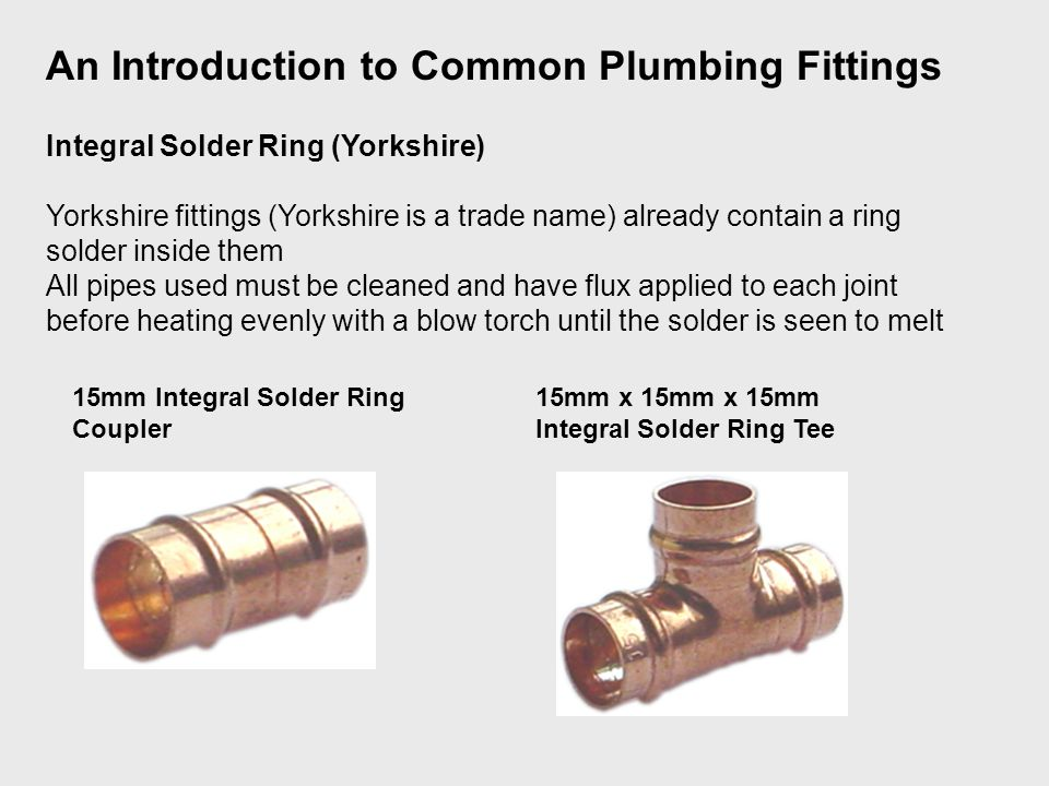 Integral Solder Ring (Yorkshire) Yorkshire fittings (Yorkshire is a trade name) already contain a ring solder inside them All pipes used must be cleaned and have flux applied to each joint before heating evenly with a blow torch until the solder is seen to melt An Introduction to Common Plumbing Fittings 15mm Integral Solder Ring Coupler 15mm x 15mm x 15mm Integral Solder Ring Tee