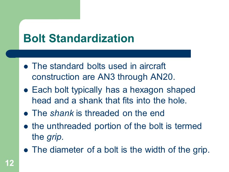 Bolt Standardization The standard bolts used in aircraft construction are AN3 through AN20. Each bolt typically has a hexagon shaped head and a shank