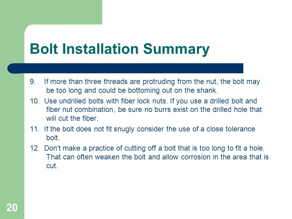 Bolt Installation Summary 9. If more than three threads are protruding from the nut, the bolt may be too long and could be bottoming out on the shank.