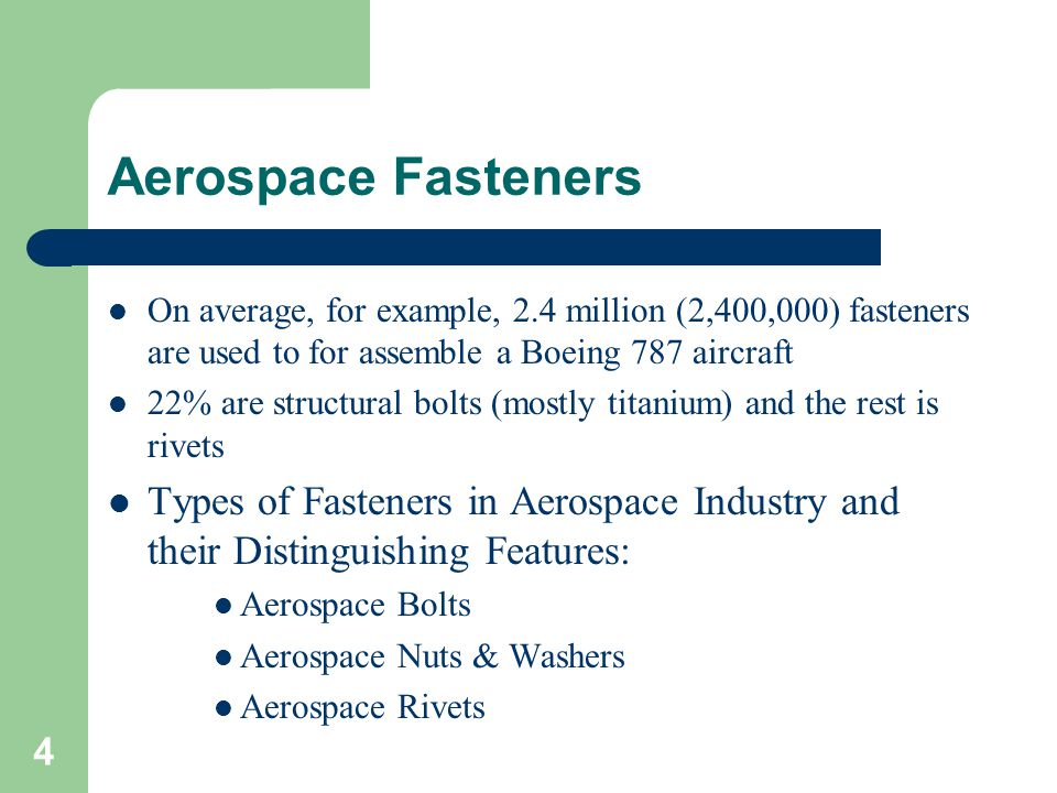 On average, for example, 2.4 million (2,400,000) fasteners are used to for assemble a Boeing 787 aircraft 22% are structural bolts (mostly titanium) a