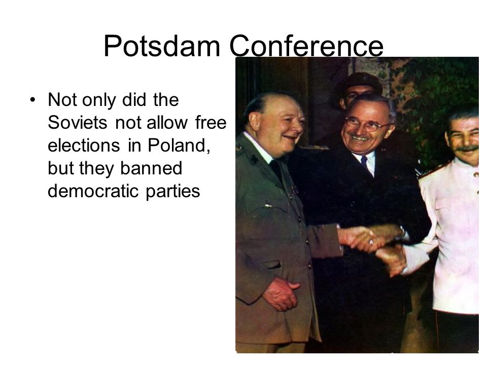 Potsdam Conference Not only did the Soviets not allow free elections in Poland, but they banned democratic parties