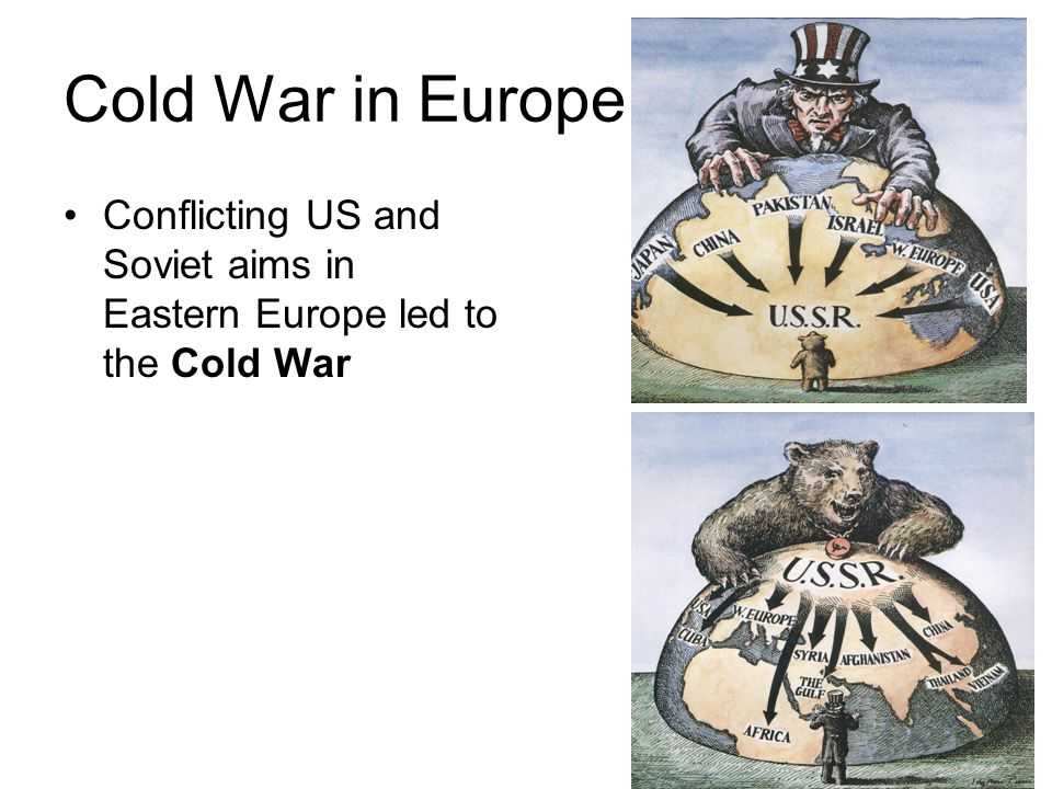 Cold War in Europe Conflicting US and Soviet aims in Eastern Europe led to the Cold War