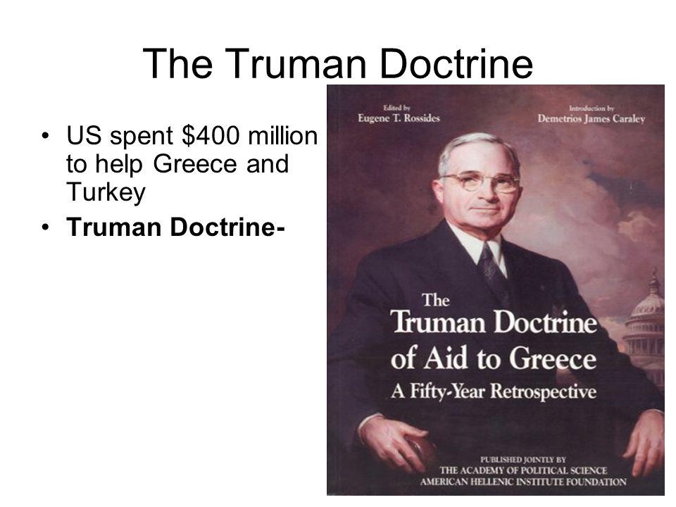 The Truman Doctrine US spent $400 million to help Greece and Turkey Truman Doctrine-