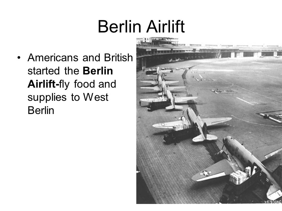 Berlin Airlift Americans and British started the Berlin Airlift-fly food and supplies to West Berlin