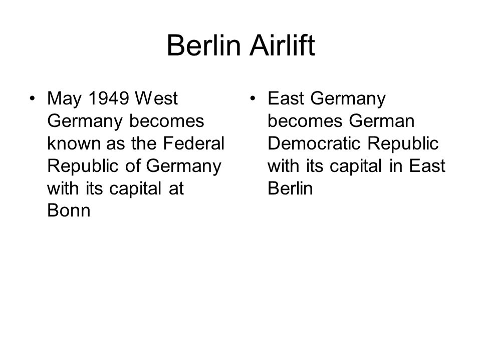 Berlin Airlift May 1949 West Germany becomes known as the Federal Republic of Germany with its capital at Bonn East Germany becomes German Democratic