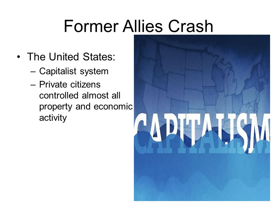 Former Allies Crash The United States: –Capitalist system –Private citizens controlled almost all property and economic activity