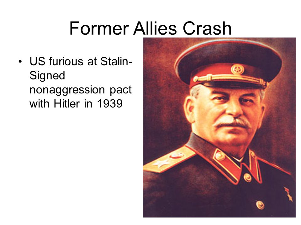 Former Allies Crash US furious at Stalin- Signed nonaggression pact with Hitler in 1939
