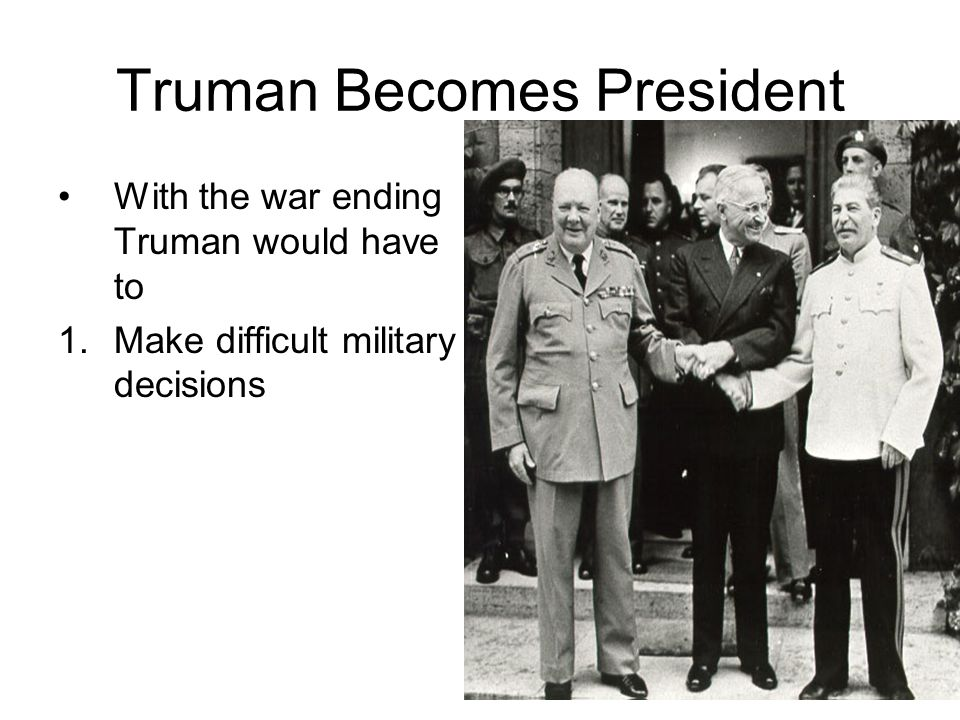 Truman Becomes President With the war ending Truman would have to 1.Make difficult military decisions