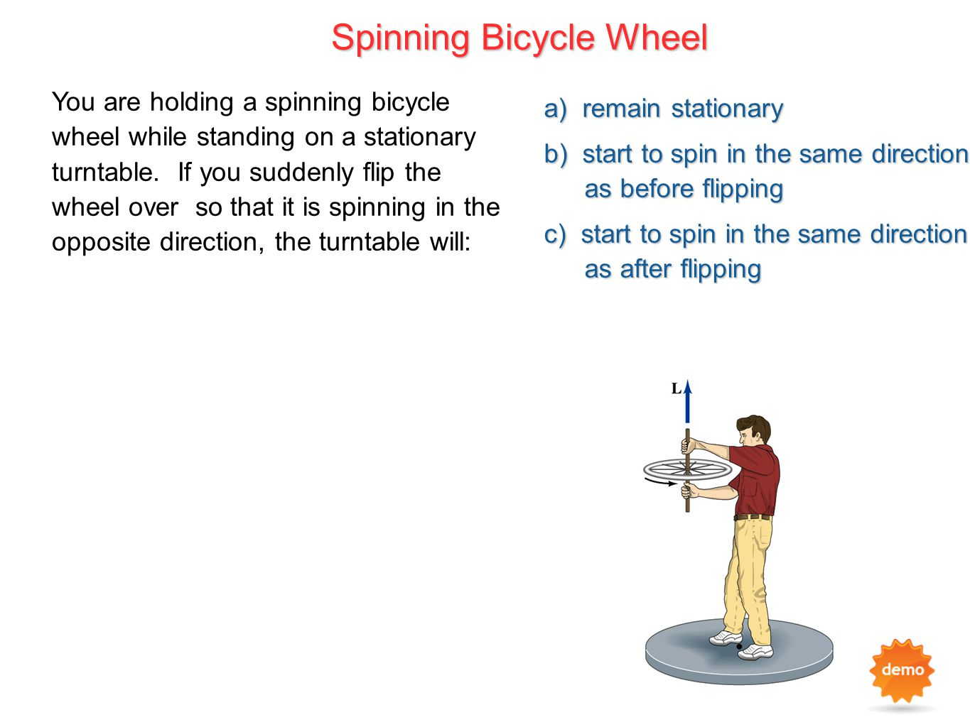 a) remain stationary b) start to spin in the same direction as before flipping c) start to spin in the same direction as after flipping You are holdin