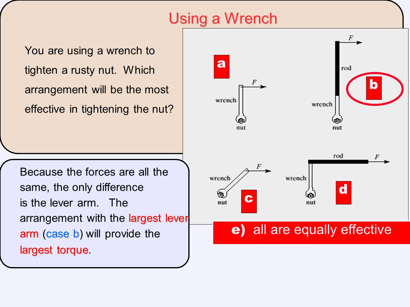 You are using a wrench to tighten a rusty nut. Which arrangement will be the most effective in tightening the nut? a c d b largest lever armcase b lar