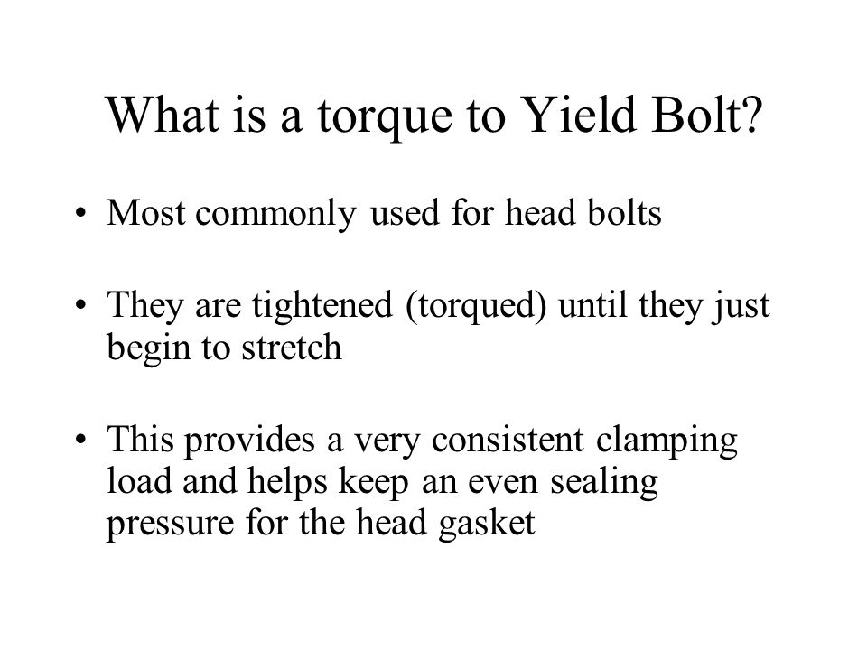 What is a torque to Yield Bolt? Most commonly used for head bolts They are tightened (torqued) until they just begin to stretch This provides a very c